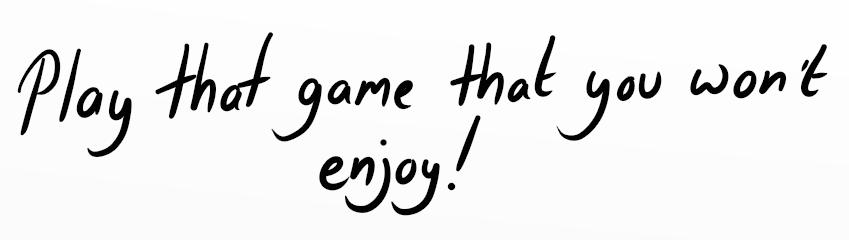 Play that game that you won't enjoy!